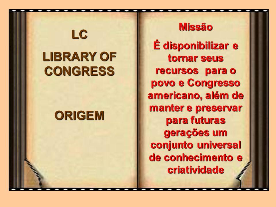 LC LIBRARY OF CONGRESS ORIGEM Missão É disponibilizar e tornar seus recursos para o povo e Congresso americano, além de manter e preservar para futura