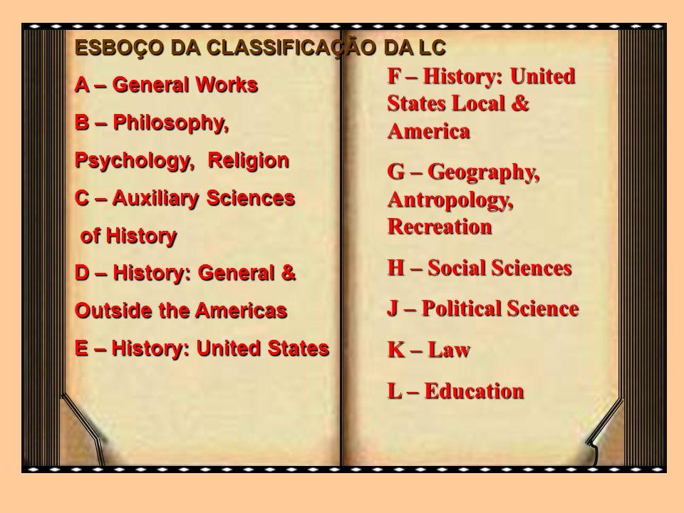 ESBOÇO DA CLASSIFICAÇÃO DA LC A – General Works B – Philosophy, Psychology, Religion C – Auxiliary Sciences of History of History D – History: General