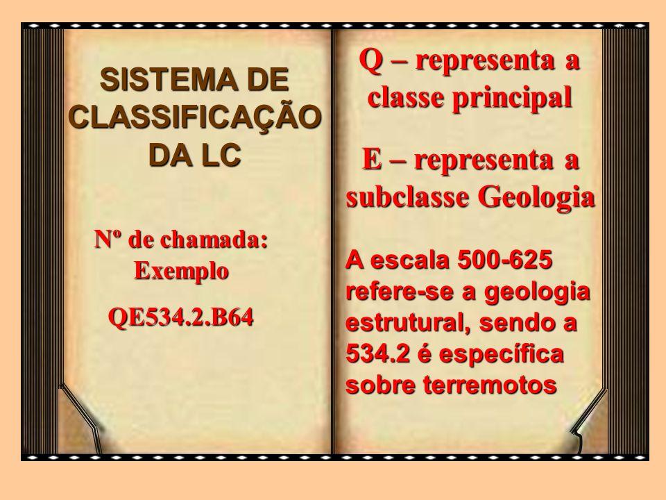 SISTEMA DE CLASSIFICAÇÃO DA LC Q – representa a classe principal Nº de chamada: Exemplo QE534.2.B64 E – representa a subclasse Geologia A escala 500-6
