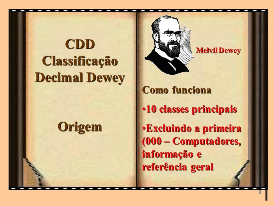 CDD Classificação Decimal Dewey Origem Melvil Dewey Como funciona 10 classes principais10 classes principais Excluindo a primeira (000 – Computadores,