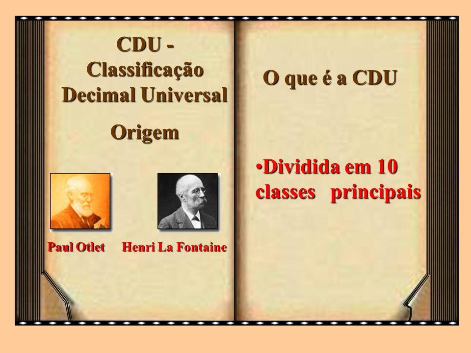 CDU - Classificação Decimal Universal Origem Paul Otlet Henri La Fontaine O que é a CDU Dividida em 10 classes principaisDividida em 10 classes princi