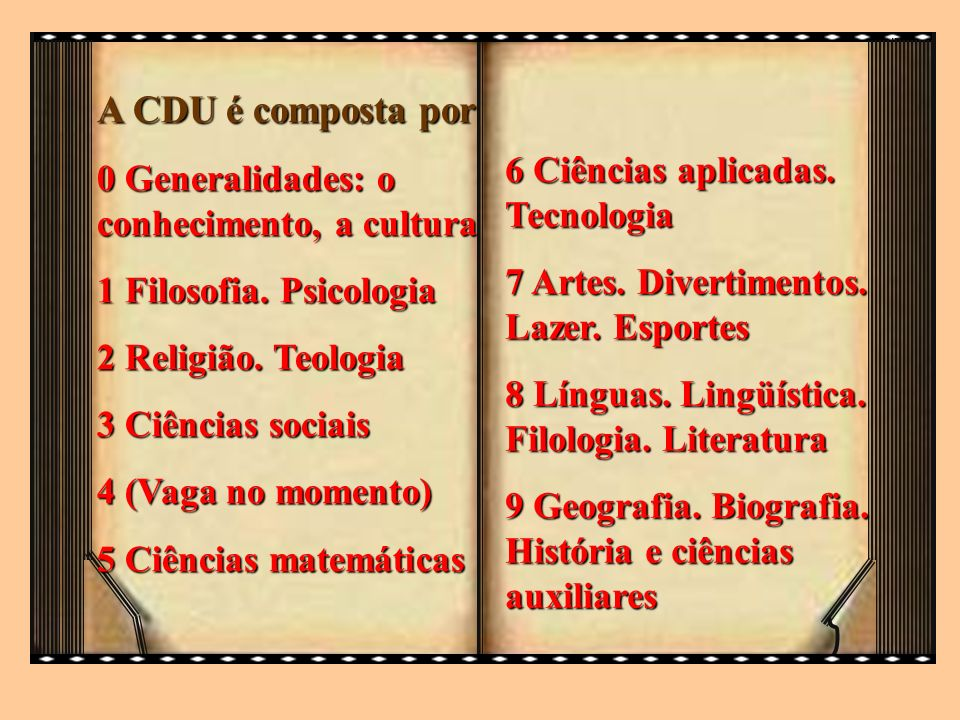 A CDU é composta por 0 Generalidades: o conhecimento, a cultura 1 Filosofia. Psicologia 2 Religião. Teologia 3 Ciências sociais 4 (Vaga no momento) 5
