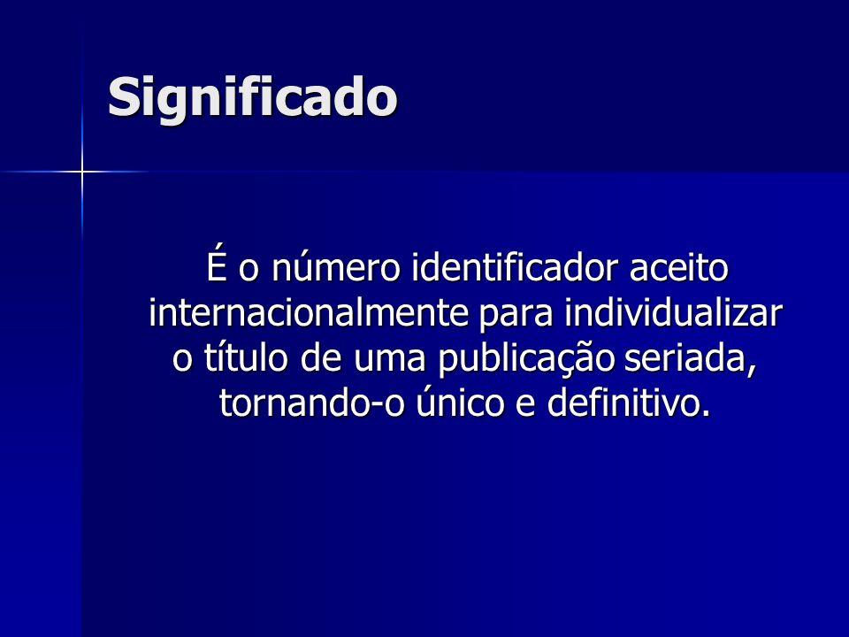 Significado É o número identificador aceito internacionalmente para individualizar o título de uma publicação seriada, tornando-o único e definitivo.