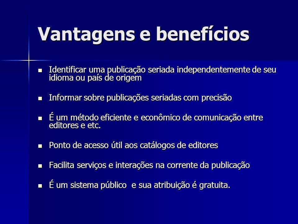 Vantagens e benefícios Identificar uma publicação seriada independentemente de seu idioma ou país de origem Identificar uma publicação seriada indepen