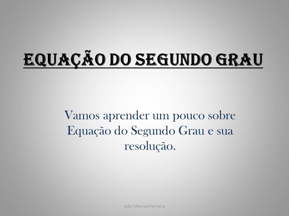 João Marcos Ferreira Equação do Segundo Grau Vamos aprender um pouco sobre Equação do Segundo Grau e sua resolução.