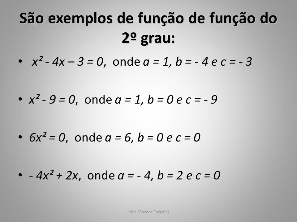João Marcos Ferreira x² - 4x – 3 = 0, onde a = 1, b = - 4 e c = - 3 x² - 9 = 0, onde a = 1, b = 0 e c = - 9 6x² = 0, onde a = 6, b = 0 e c = 0 - 4x² +