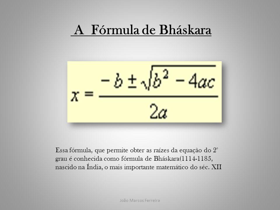 João Marcos Ferreira A Fórmula de Bháskara Essa fórmula, que permite obter as raízes da equação do 2° grau é conhecida como fórmula de Bháskara(1114-1