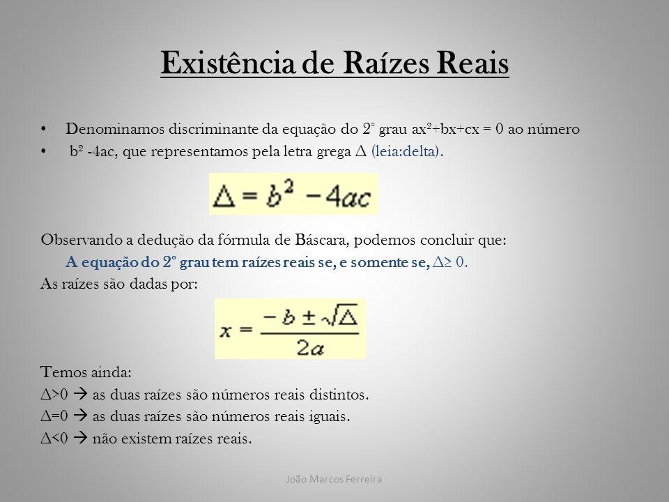 João Marcos Ferreira Existência de Raízes Reais Denominamos discriminante da equação do 2° grau ax²+bx+cx = 0 ao número b² -4ac, que representamos pel