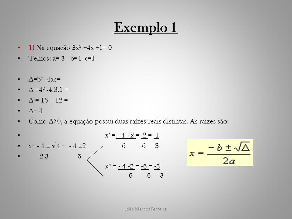 João Marcos Ferreira Exemplo 1 1) Na equação 3 x² +4x +1= 0 Temos: a= 3 b=4 c=1 =b² -4ac= =4² -4.3.1 = = 16 – 12 = = 4 Como >0, a equação possui duas