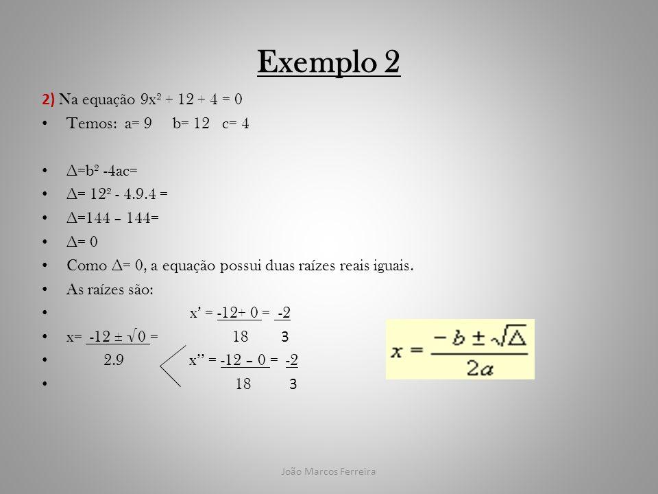 João Marcos Ferreira Exemplo 2 2) Na equação 9x² + 12 + 4 = 0 Temos: a= 9 b= 12 c= 4 =b² -4ac= = 12² - 4.9.4 = =144 – 144= = 0 Como = 0, a equação pos