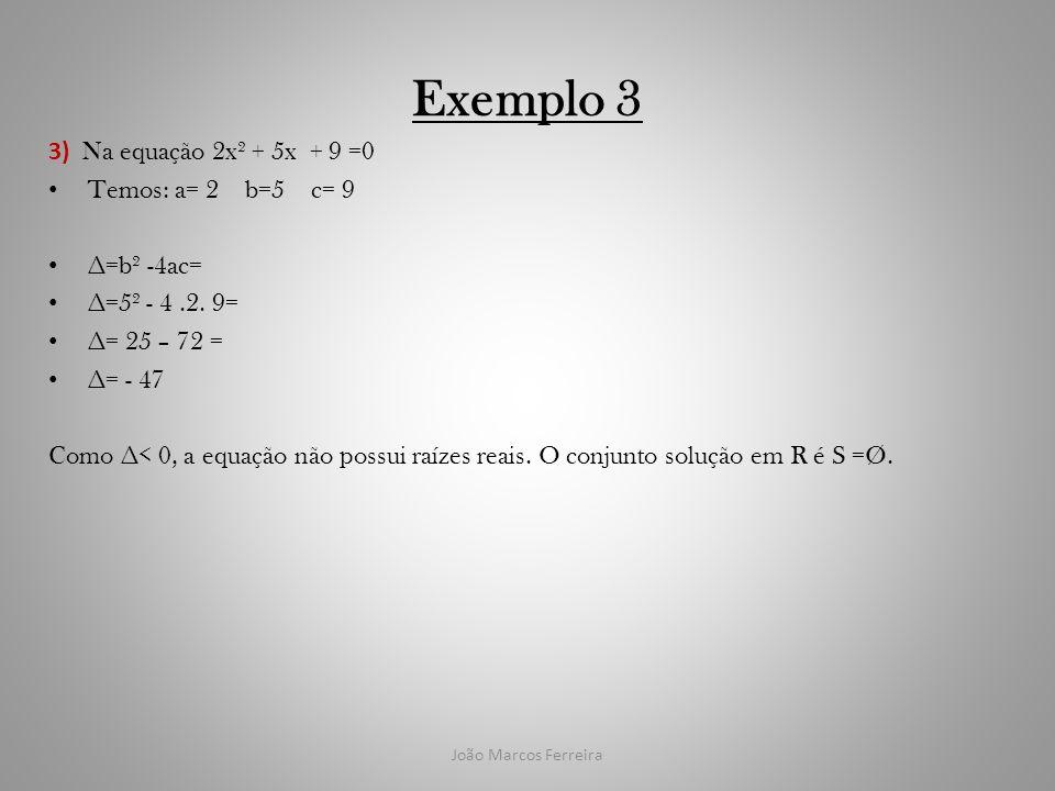 João Marcos Ferreira Exemplo 3 3) Na equação 2x² + 5x + 9 =0 Temos: a= 2 b=5 c= 9 =b² -4ac= =5² - 4.2. 9= = 25 – 72 = = - 47 Como < 0, a equação não p