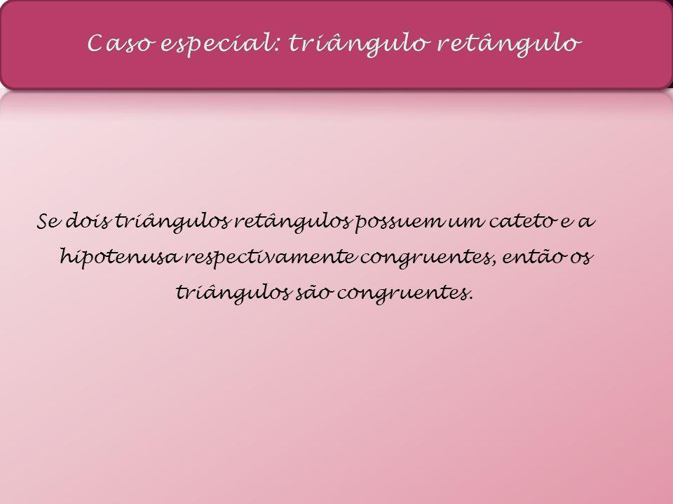 Se dois triângulos retângulos possuem um cateto e a hipotenusa respectivamente congruentes, então os triângulos são congruentes.