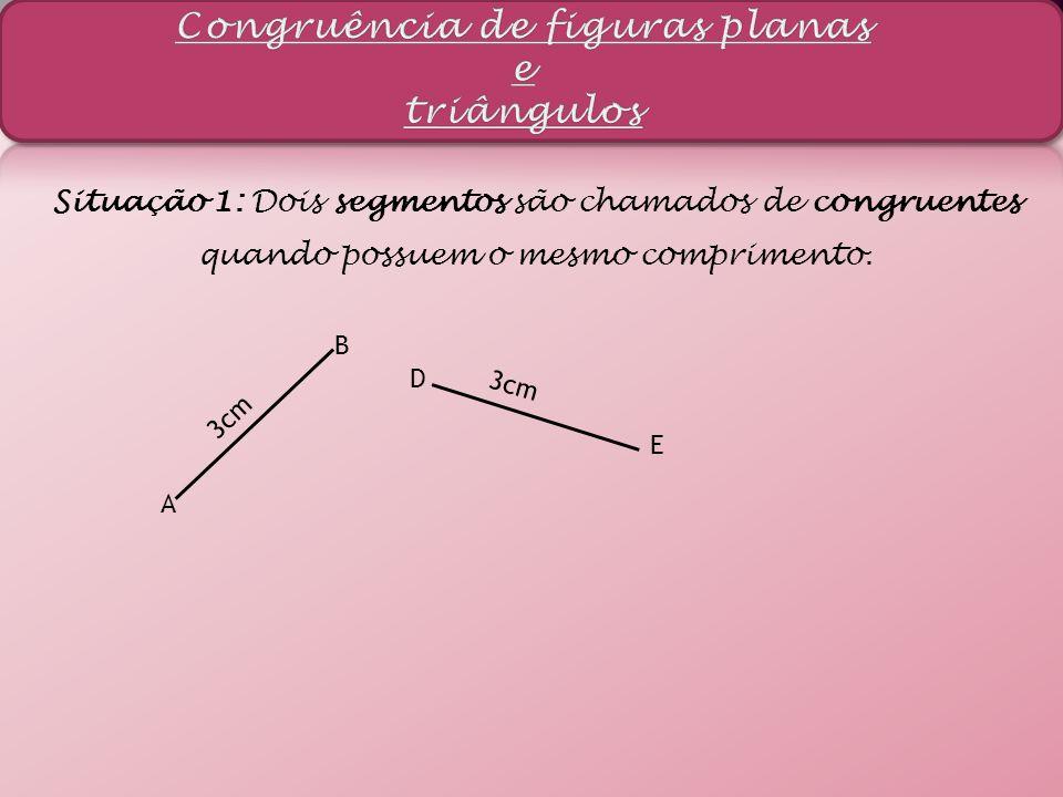 Situação 1: Dois segmentos são chamados de congruentes quando possuem o mesmo comprimento. D E 3cm A B