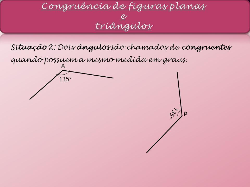 Situação 2: Dois ângulos são chamados de congruentes quando possuem a mesmo medida em graus. A 135° P