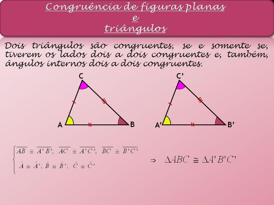 Dois triângulos são congruentes, se e somente se, tiverem os lados dois a dois congruentes e, também, ângulos internos dois a dois congruentes. A B C