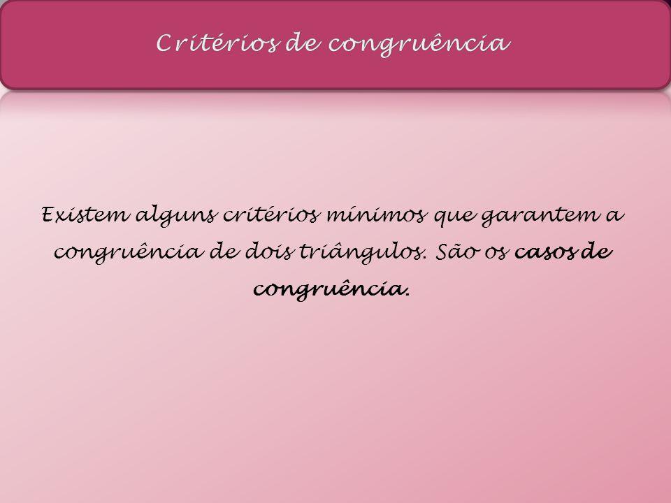 Existem alguns critérios mínimos que garantem a congruência de dois triângulos. São os casos de congruência.