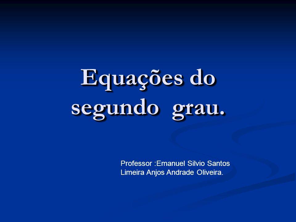 Equações do segundo grau. Professor :Emanuel Silvio Santos Limeira Anjos Andrade Oliveira.