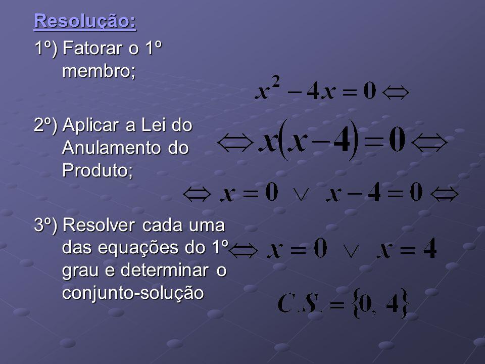 Resolução: 1º) Fatorar o 1º membro; 2º) Aplicar a Lei do Anulamento do Produto; 3º) Resolver cada uma das equações do 1º grau e determinar o conjunto-
