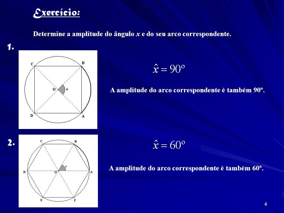 3 Amplitude do ângulo ao centro Amplitude do ângulo ao centro Amplitude do arco correspondente Amplitude do ângulo ao centro A cada ângulo ao centro corresponde um arco, que é a sua intersecção com a circunferência.