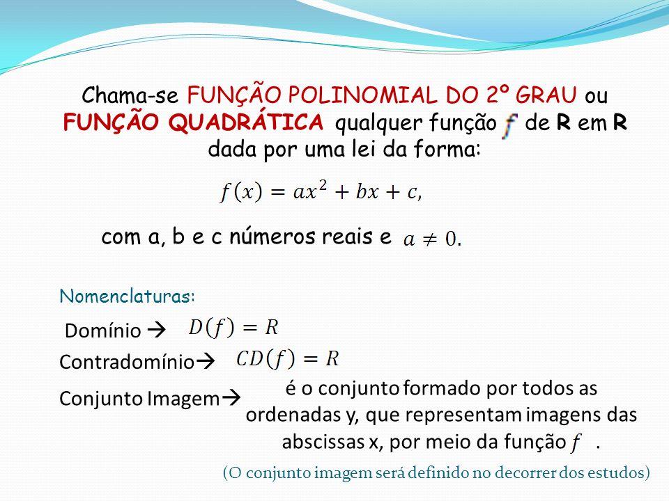 Chama-se FUNÇÃO POLINOMIAL DO 2º GRAU ou FUNÇÃO QUADRÁTICA qualquer função de R em R dada por uma lei da forma: com a, b e c números reais e Domínio C