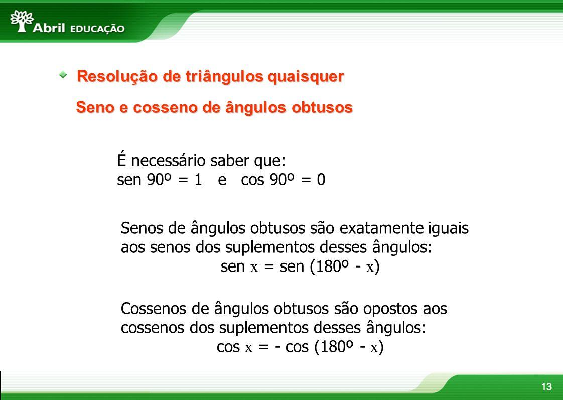 13 Resolução de triângulos quaisquer Seno e cosseno de ângulos obtusos É necessário saber que: sen 90º = 1 e cos 90º = 0 Senos de ângulos obtusos são