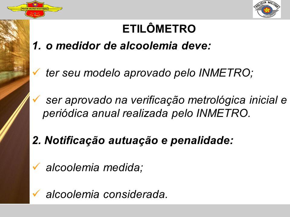 ETILÔMETRO 1. o medidor de alcoolemia deve: ter seu modelo aprovado pelo INMETRO; ser aprovado na verificação metrológica inicial e periódica anual re