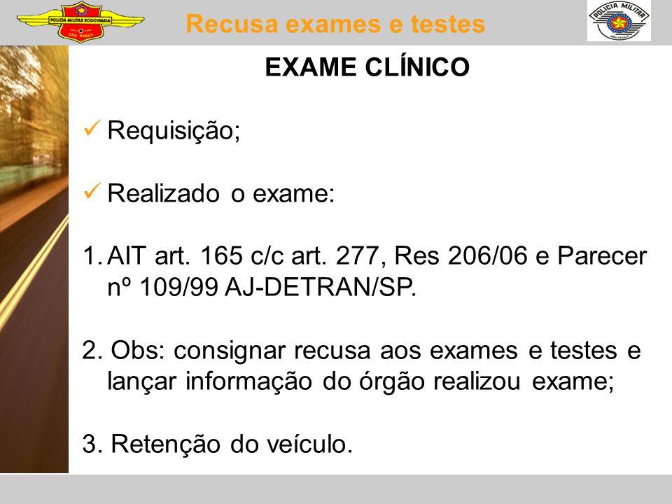 Recusa exames e testes EXAME CLÍNICO Requisição; Realizado o exame: 1.AIT art. 165 c/c art. 277, Res 206/06 e Parecer nº 109/99 AJ-DETRAN/SP. 2. Obs: