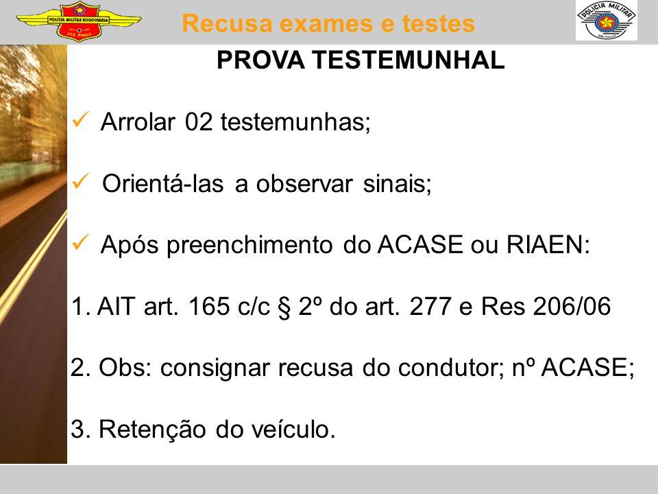Recusa exames e testes PROVA TESTEMUNHAL Arrolar 02 testemunhas; Orientá-las a observar sinais; Após preenchimento do ACASE ou RIAEN: 1. AIT art. 165