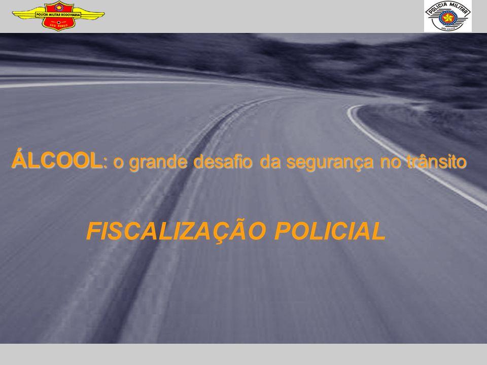 ÁLCOOL : o grande desafio da segurança no trânsito FISCALIZAÇÃO POLICIAL