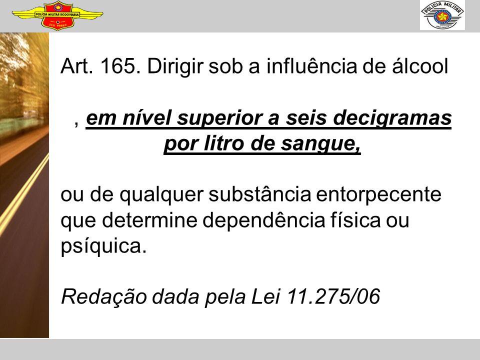 Art. 165. Dirigir sob a influência de álcool, em nível superior a seis decigramas por litro de sangue, ou de qualquer substância entorpecente que dete