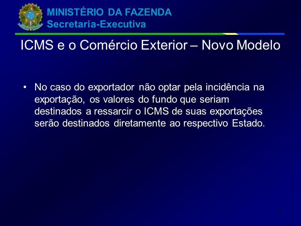 MINISTÉRIO DA FAZENDA Secretaria-Executiva 9 No caso do exportador não optar pela incidência na exportação, os valores do fundo que seriam destinados a ressarcir o ICMS de suas exportações serão destinados diretamente ao respectivo Estado.