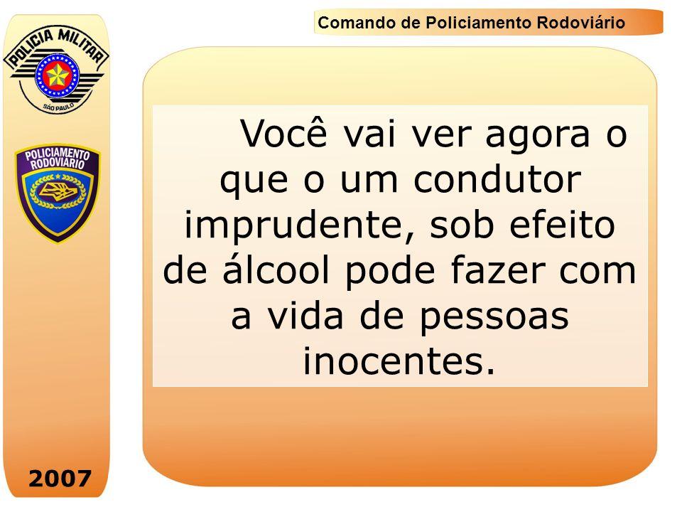 2007 Comando de Policiamento Rodoviário Você vai ver agora o que o um condutor imprudente, sob efeito de álcool pode fazer com a vida de pessoas inoce