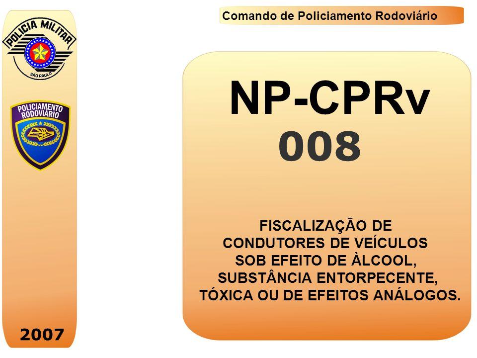 2007 Comando de Policiamento Rodoviário Padronização dos procedimentos na fiscalização, policiamento e aplicação das medidas administrativas e adoção das demais providências para responsabilização penal do condutor.
