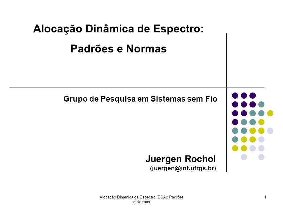 Alocação Dinâmica de Espectro (DSA): Padrões e Normas 1 Juergen Rochol (juergen@inf.ufrgs.br) Alocação Dinâmica de Espectro: Padrões e Normas Grupo de