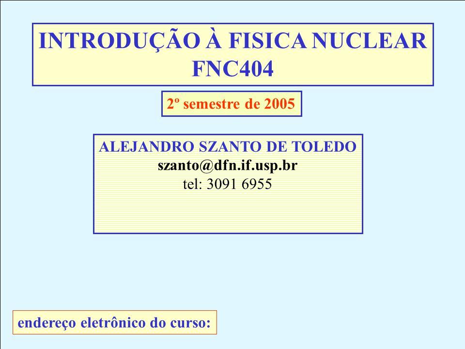 INTRODUÇÃO À FISICA NUCLEAR FNC404 ALEJANDRO SZANTO DE TOLEDO szanto@dfn.if.usp.br tel: 3091 6955 2º semestre de 2005 endereço eletrônico do curso:
