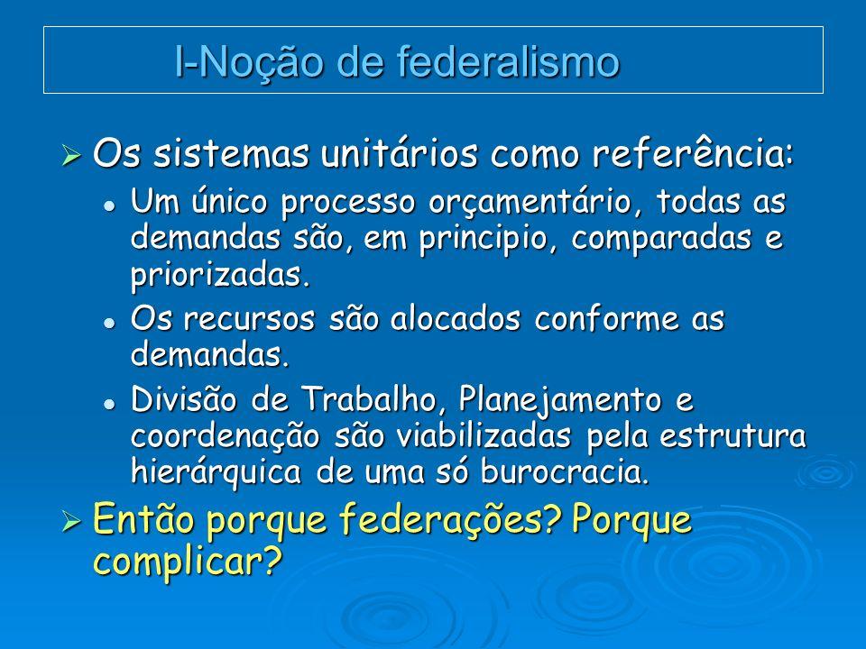 I-Noção de federalismo Os sistemas unitários como referência: Os sistemas unitários como referência: Um único processo orçamentário, todas as demandas