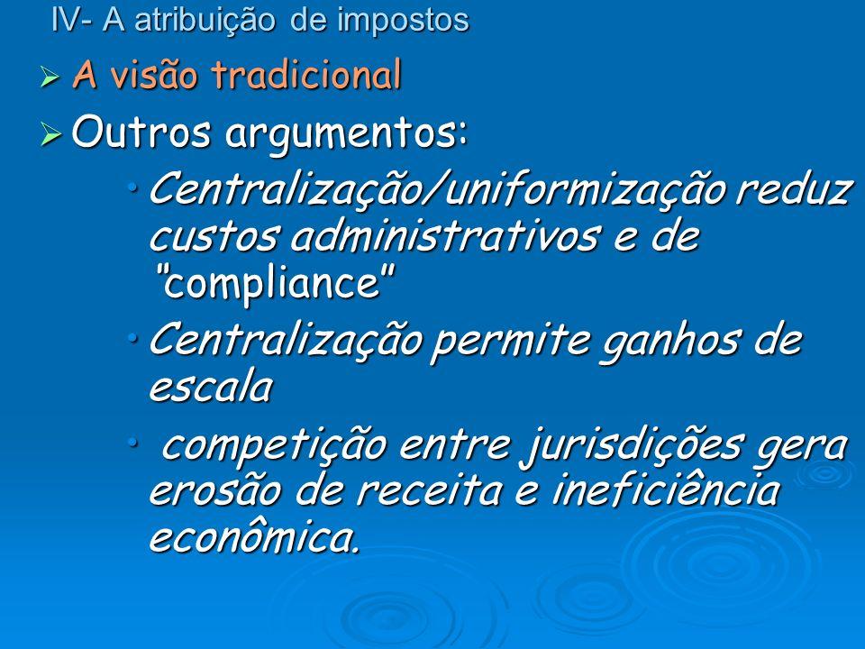 IV- A atribuição de impostos A visão tradicional A visão tradicional Outros argumentos: Outros argumentos: Centralização/uniformização reduz custos ad