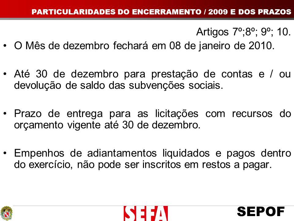 SEPOF Artigos 7º;8º; 9º; 10. O Mês de dezembro fechará em 08 de janeiro de 2010. Até 30 de dezembro para prestação de contas e / ou devolução de saldo