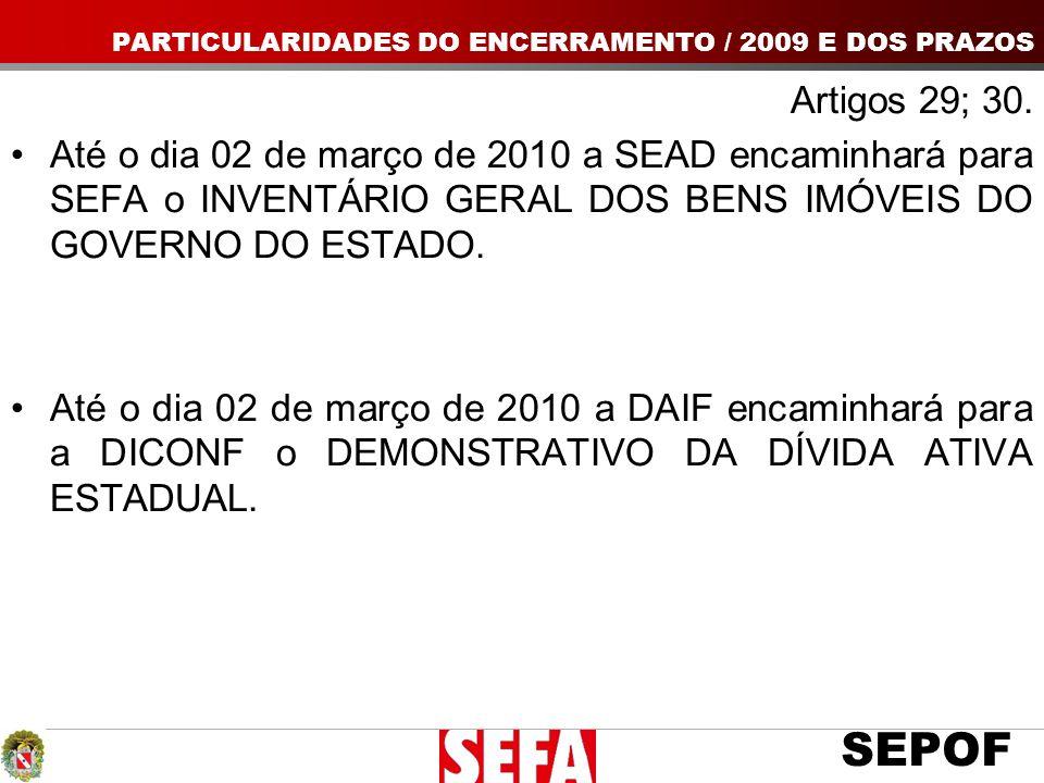SEPOF Artigos 29; 30. Até o dia 02 de março de 2010 a SEAD encaminhará para SEFA o INVENTÁRIO GERAL DOS BENS IMÓVEIS DO GOVERNO DO ESTADO. Até o dia 0