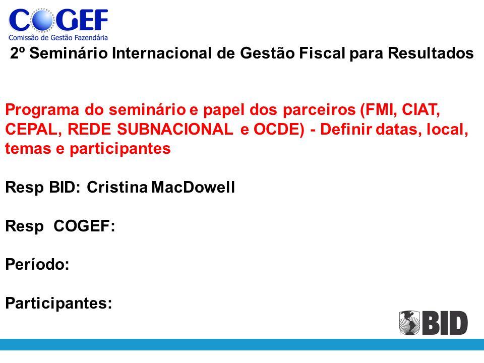 2º Seminário Internacional de Gestão Fiscal para Resultados Programa do seminário e papel dos parceiros (FMI, CIAT, CEPAL, REDE SUBNACIONAL e OCDE) - Definir datas, local, temas e participantes Resp BID: Cristina MacDowell Resp COGEF: Período: Participantes: