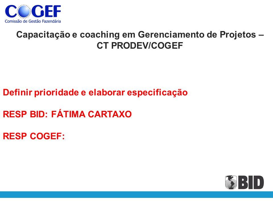 Definir prioridade e elaborar especificação RESP BID: FÁTIMA CARTAXO RESP COGEF: Capacitação e coaching em Gerenciamento de Projetos – CT PRODEV/COGEF