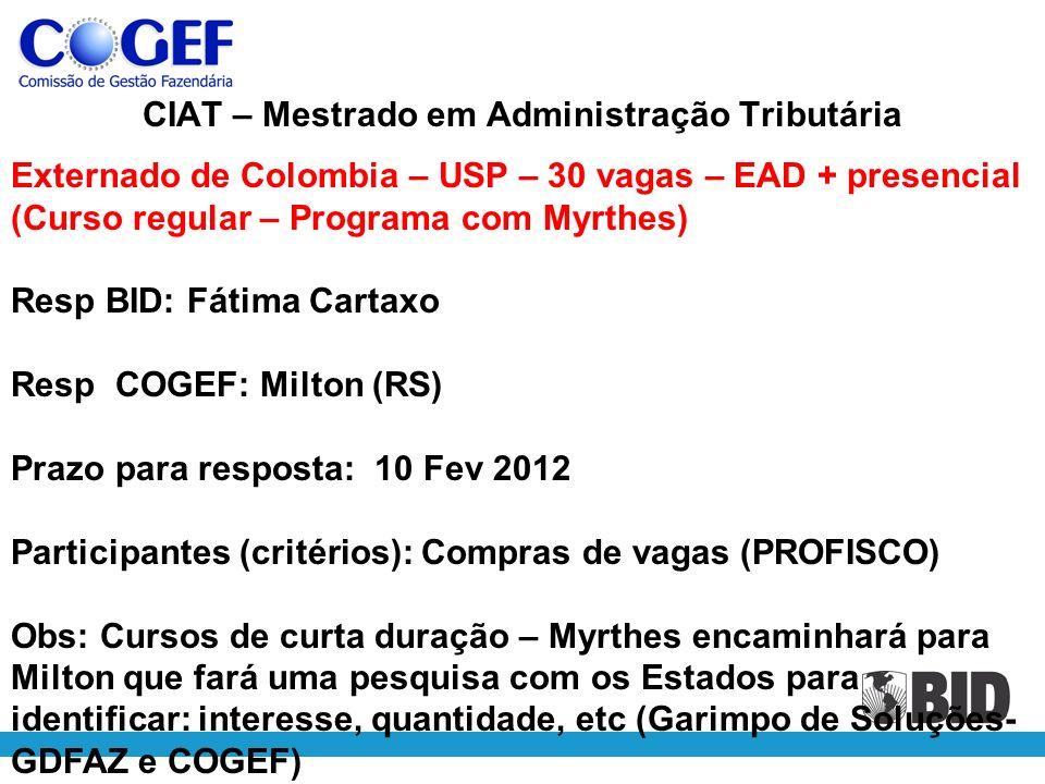 CIAT – Mestrado em Administração Tributária Externado de Colombia – USP – 30 vagas – EAD + presencial (Curso regular – Programa com Myrthes) Resp BID: Fátima Cartaxo Resp COGEF: Milton (RS) Prazo para resposta: 10 Fev 2012 Participantes (critérios): Compras de vagas (PROFISCO) Obs: Cursos de curta duração – Myrthes encaminhará para Milton que fará uma pesquisa com os Estados para identificar: interesse, quantidade, etc (Garimpo de Soluções- GDFAZ e COGEF)