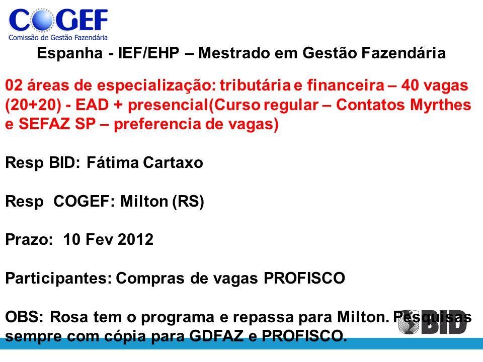 Espanha - IEF/EHP – Mestrado em Gestão Fazendária 02 áreas de especialização: tributária e financeira – 40 vagas (20+20) - EAD + presencial(Curso regular – Contatos Myrthes e SEFAZ SP – preferencia de vagas) Resp BID: Fátima Cartaxo Resp COGEF: Milton (RS) Prazo: 10 Fev 2012 Participantes: Compras de vagas PROFISCO OBS: Rosa tem o programa e repassa para Milton.