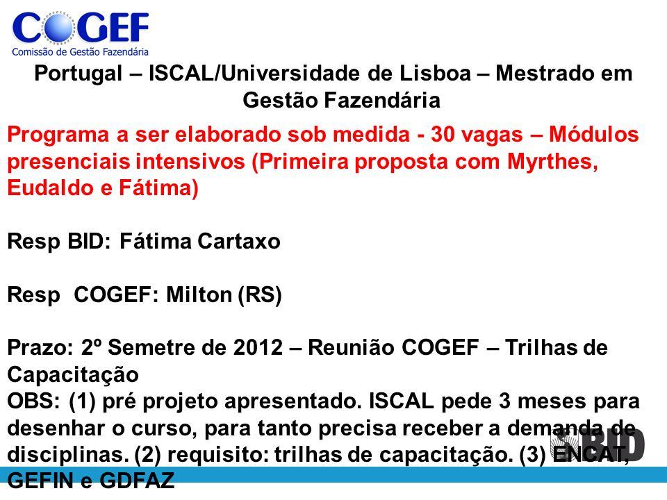 Portugal – ISCAL/Universidade de Lisboa – Mestrado em Gestão Fazendária Programa a ser elaborado sob medida - 30 vagas – Módulos presenciais intensivos (Primeira proposta com Myrthes, Eudaldo e Fátima) Resp BID: Fátima Cartaxo Resp COGEF: Milton (RS) Prazo: 2º Semetre de 2012 – Reunião COGEF – Trilhas de Capacitação OBS: (1) pré projeto apresentado.