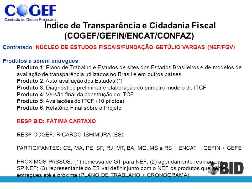 ) Contratado: NÚCLEO DE ESTUDOS FISCAIS/FUNDAÇÃO GETÚLIO VARGAS (NEF/FGV) Produtos a serem entregues: Produto 1: Plano de Trabalho e Estudos de sites dos Estados Brasileiros e de modelos de avaliação de transparência utilizados no Brasil e em outros países Produto 2: Auto-avaliação dos Estados (*) Produto 3: Diagnóstico preliminar e elaboração do primeiro modelo do ITCF Produto 4: Versão final da construção do ITCF Produto 5: Avaliações do ITCF (10 pilotos) Produto 6: Relatório Final sobre o Projeto RESP BID: FÁTIMA CARTAXO RESP COGEF: RICARDO ISHIMURA (ES) PARTICIPANTES: CE, MA, PE, SP, RJ, MT, BA, MG, MS e RS + ENCAT + GEFIN + GEFE PRÓXIMOS PASSOS: (1) remessa de GT para NEF; (2) agendamento reunião em SP;NEF; (3) representante do ES vai definir junto com o NEF os produtos que serão entregues até a próxima (PLANO DE TRABLAHO + CRONOGRAMA) Índice de Transparência e Cidadania Fiscal (COGEF/GEFIN/ENCAT/CONFAZ)