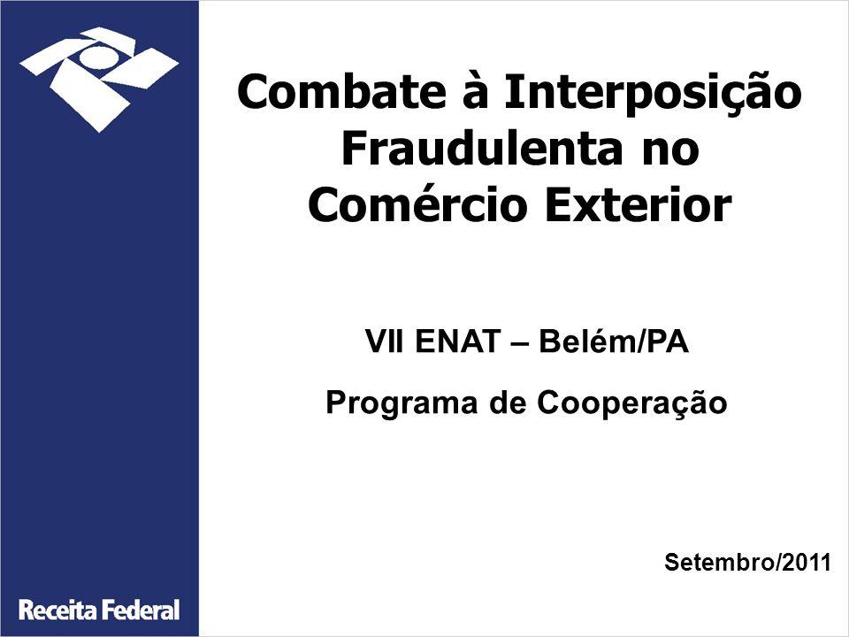 VII ENAT – Belém/PA Programa de Cooperação Combate à Interposição Fraudulenta no Comércio Exterior Setembro/2011