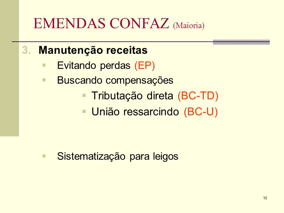16 EMENDAS CONFAZ (Maioria) 3.Manutenção receitas Evitando perdas (EP) Buscando compensações Tributação direta (BC-TD) União ressarcindo (BC-U) Sistematização para leigos