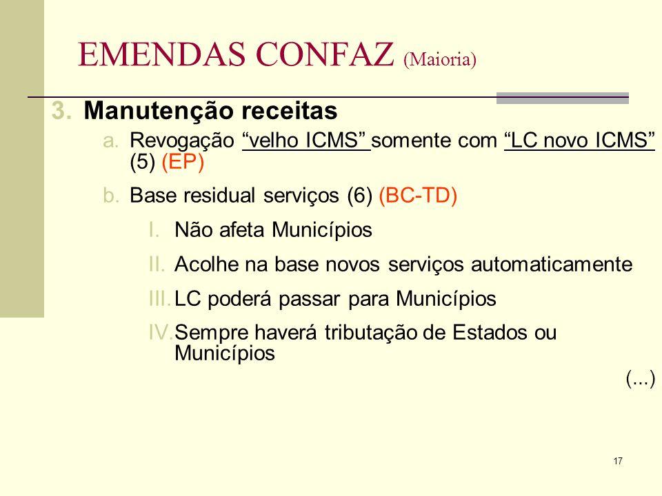 17 EMENDAS CONFAZ (Maioria) 3.Manutenção receitas velho ICMS LC novo ICMS a.Revogação velho ICMS somente com LC novo ICMS (5) (EP) b.Base residual serviços (6) (BC-TD) I.Não afeta Municípios II.Acolhe na base novos serviços automaticamente III.LC poderá passar para Municípios IV.Sempre haverá tributação de Estados ou Municípios (...)