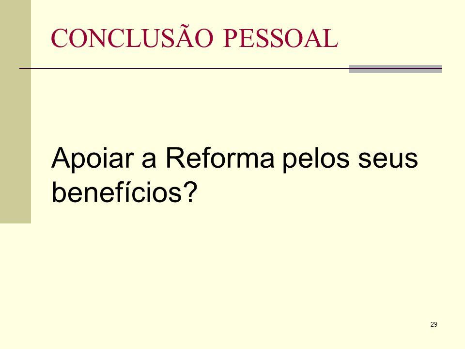 29 CONCLUSÃO PESSOAL Apoiar a Reforma pelos seus benefícios