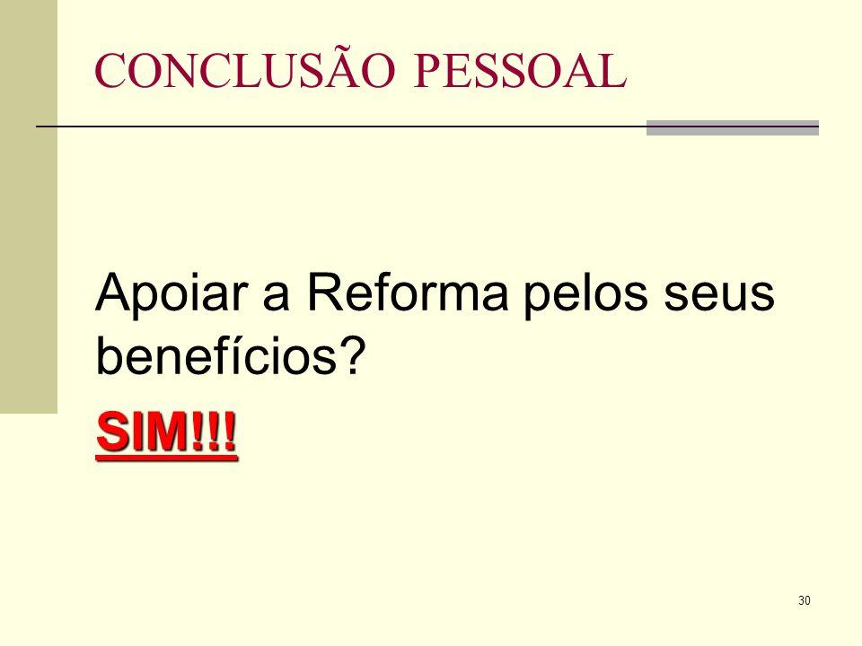 30 CONCLUSÃO PESSOAL Apoiar a Reforma pelos seus benefícios SIM!!!